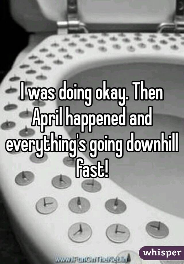 I was doing okay. Then April happened and everything's going downhill fast!