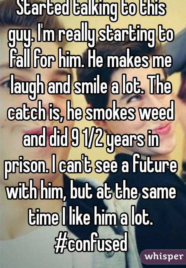 Started talking to this guy. I'm really starting to fall for him. He makes me laugh and smile a lot. The catch is, he smokes weed and did 9 1/2 years in prison. I can't see a future with him, but at the same time I like him a lot. #confused