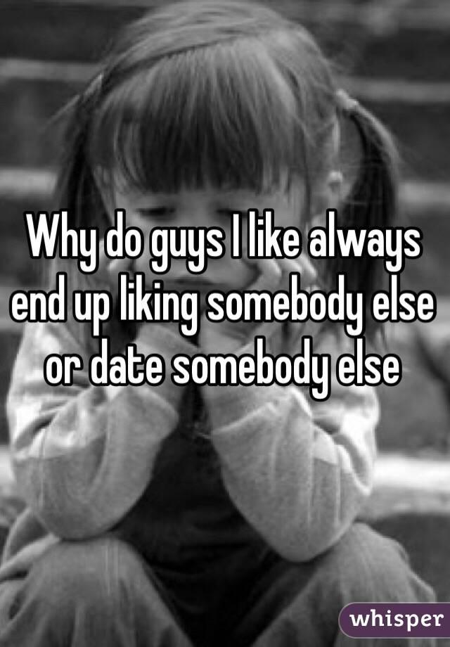 Why do guys I like always end up liking somebody else or date somebody else