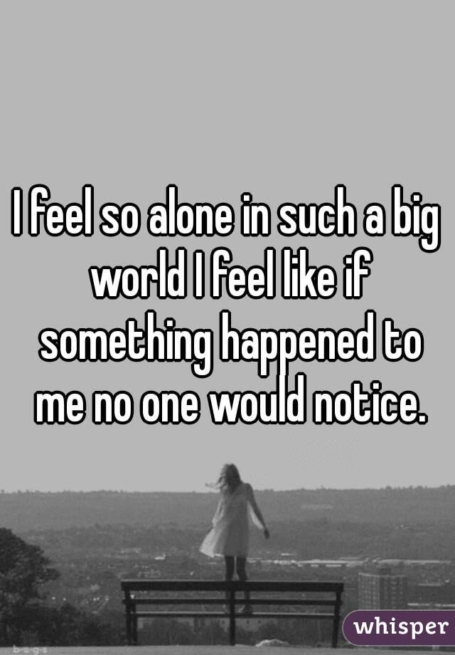 I feel so alone in such a big world I feel like if something happened to me no one would notice.