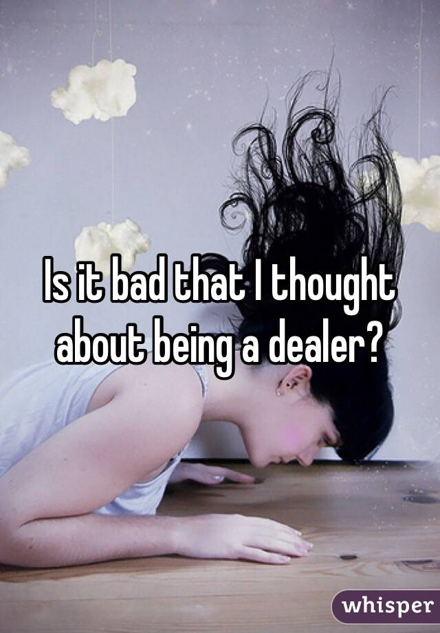 Is it bad that I thought about being a dealer?