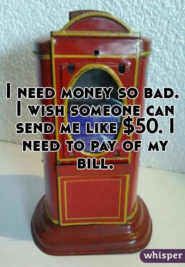 I need money so bad. I wish someone can send me like $50. I need to pay of my bill.