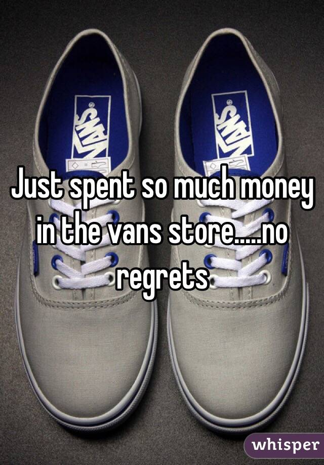 Just spent so much money in the vans store.....no regrets