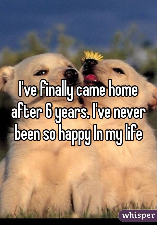 I've finally came home after 6 years. I've never been so happy In my life
