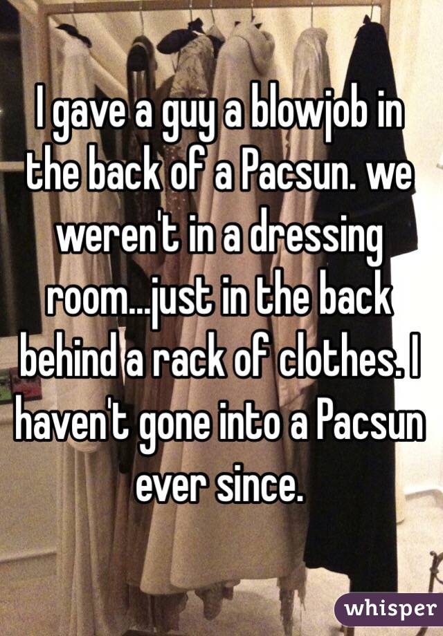 I gave a guy a blowjob in the back of a Pacsun. we weren't in a dressing room...just in the back behind a rack of clothes. I haven't gone into a Pacsun ever since.