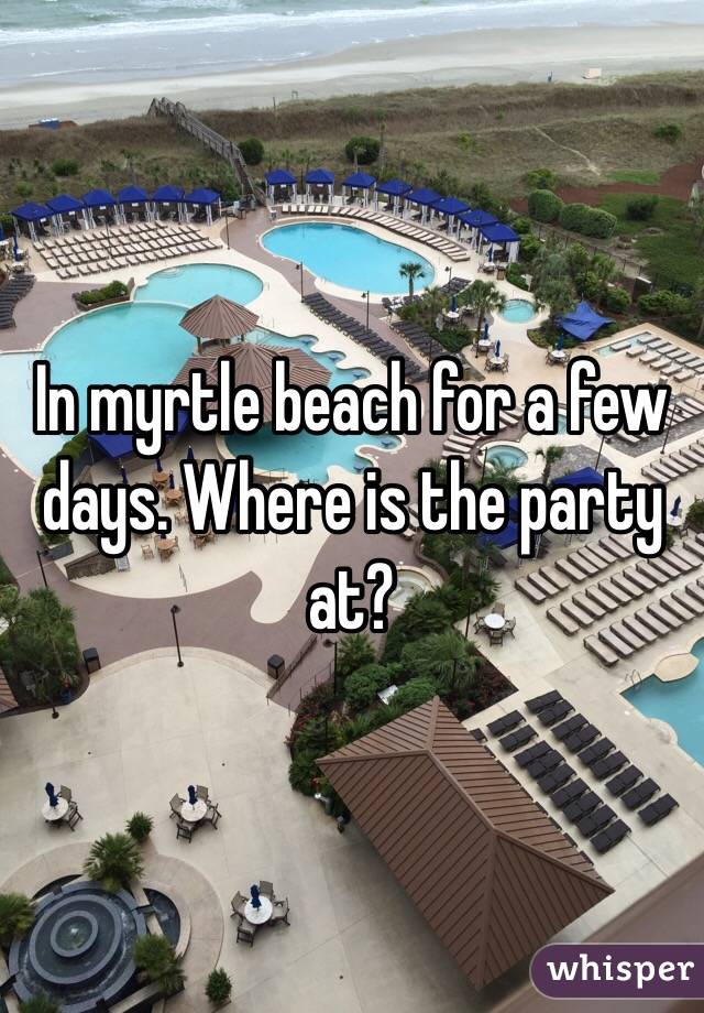 In myrtle beach for a few days. Where is the party at?