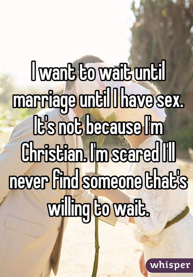 I want to wait until marriage until I have sex. It's not because I'm Christian. I'm scared I'll never find someone that's willing to wait.
