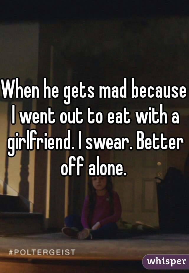 When he gets mad because I went out to eat with a girlfriend. I swear. Better off alone.