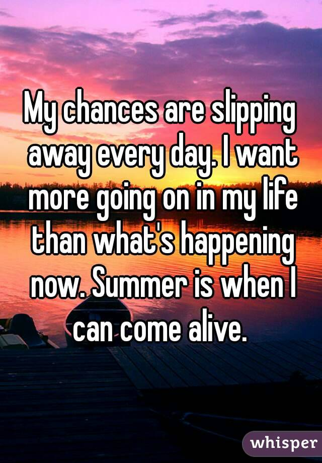 My chances are slipping away every day. I want more going on in my life than what's happening now. Summer is when I can come alive.