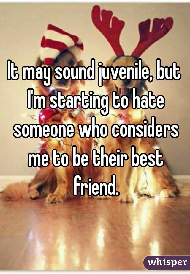 It may sound juvenile, but I'm starting to hate someone who considers me to be their best friend.