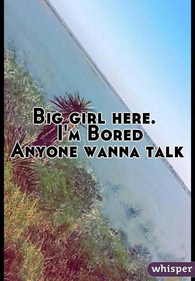 Big girl here.   I'm Bored Anyone wanna talk