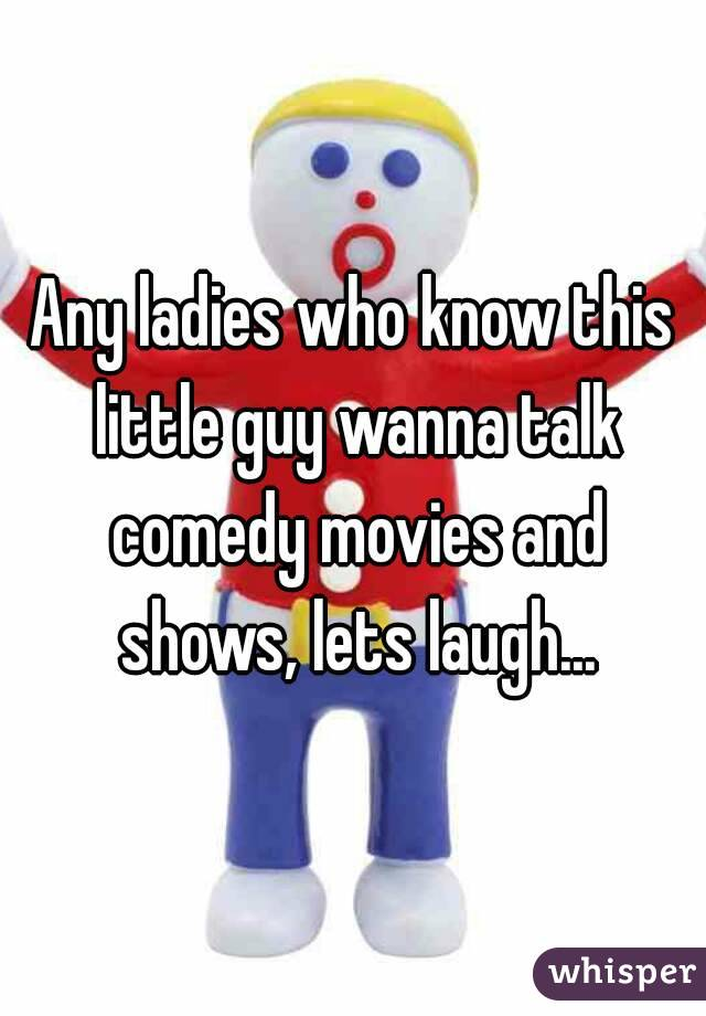 Any ladies who know this little guy wanna talk comedy movies and shows, lets laugh...