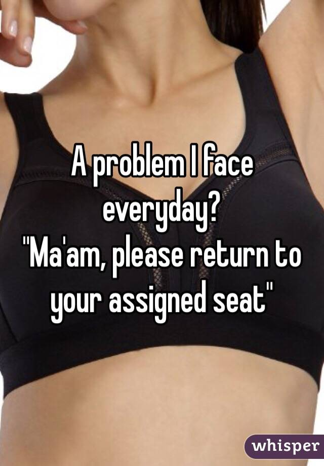 "A problem I face everyday? ""Ma'am, please return to your assigned seat"""