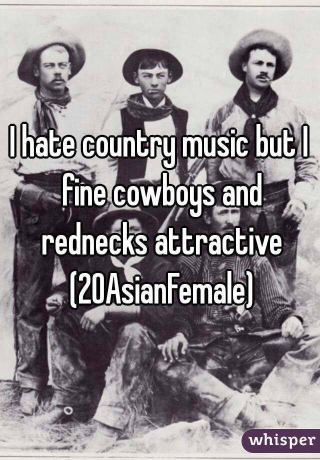 I hate country music but I fine cowboys and rednecks attractive (20AsianFemale)