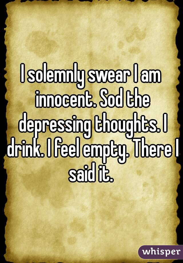 I solemnly swear I am innocent. Sod the depressing thoughts. I drink. I feel empty. There I said it.
