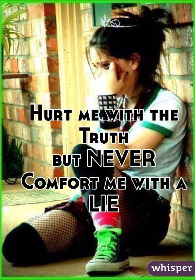 Hurt me with the Truth but NEVER Comfort me with a LIE