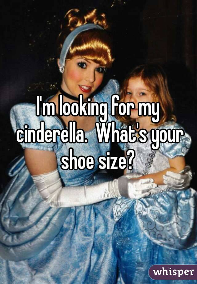 I'm looking for my cinderella.  What's your shoe size?
