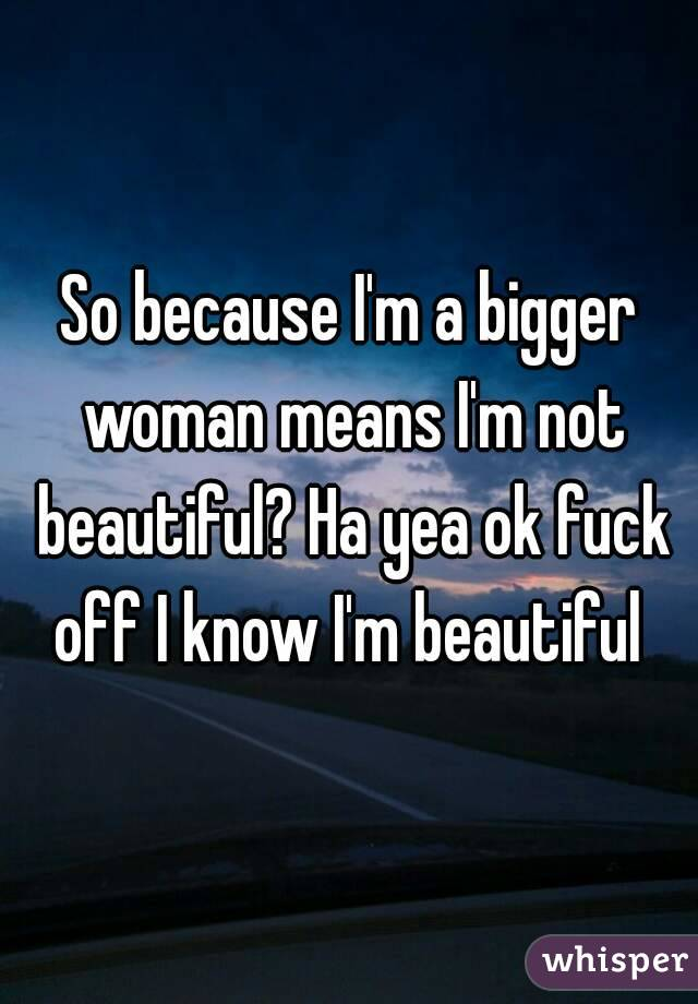 So because I'm a bigger woman means I'm not beautiful? Ha yea ok fuck off I know I'm beautiful
