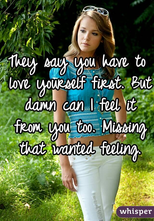 They say you have to love yourself first. But damn can I feel it from you too. Missing that wanted feeling.