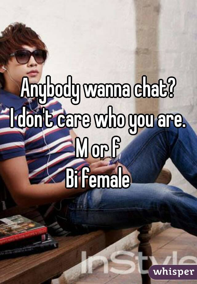 Anybody wanna chat? I don't care who you are. M or f Bi female