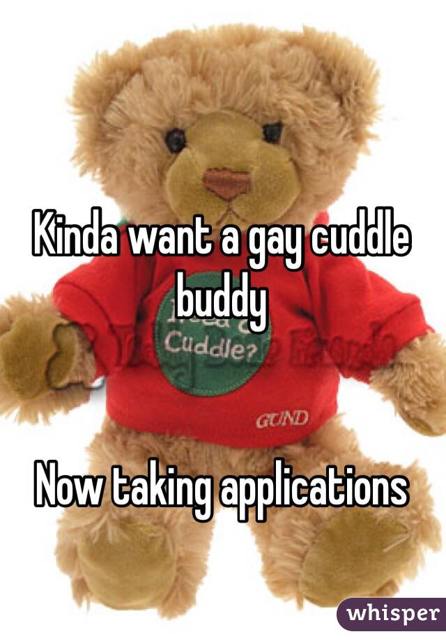 Kinda want a gay cuddle buddy    Now taking applications