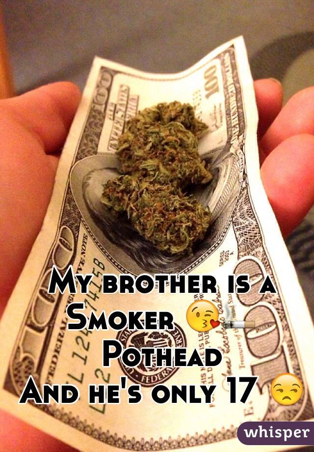 My brother is a Smoker 😘🚬 Pothead  And he's only 17 😒