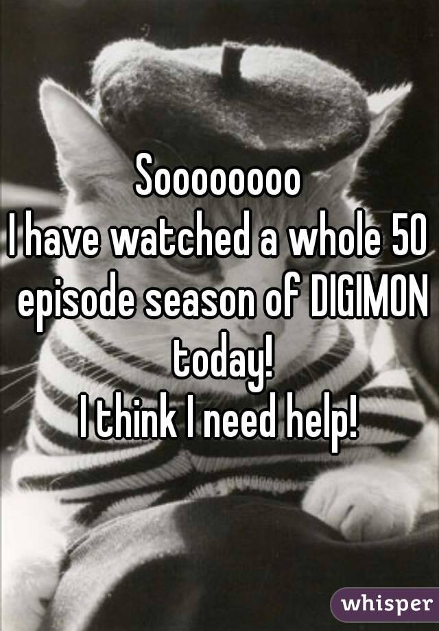 Soooooooo I have watched a whole 50 episode season of DIGIMON today! I think I need help!