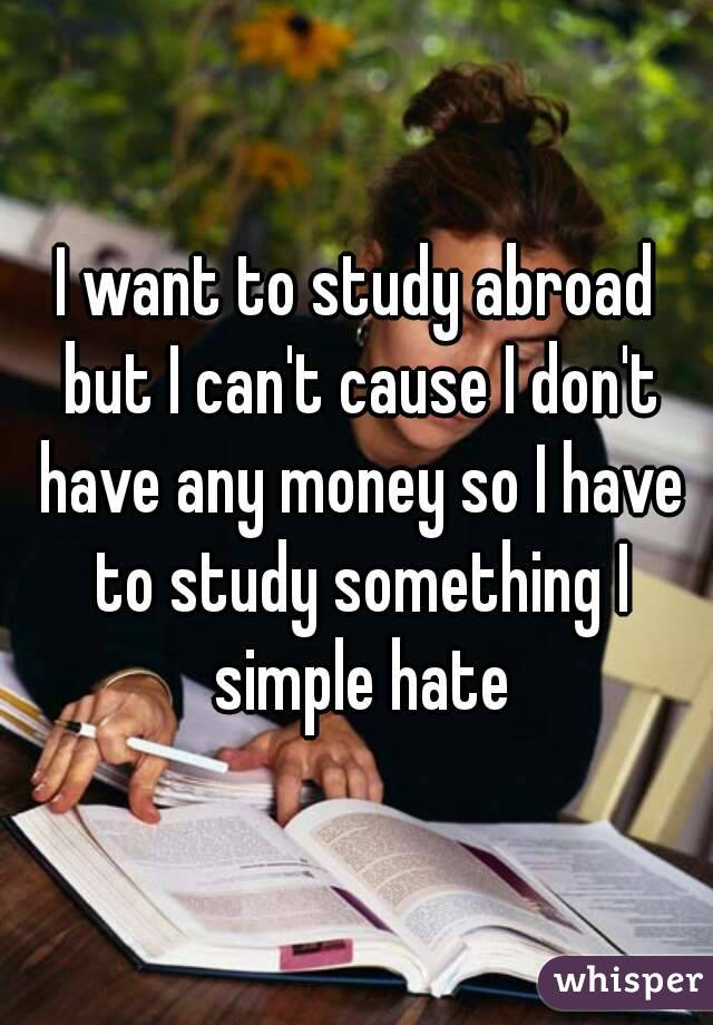 I want to study abroad but I can't cause I don't have any money so I have to study something I simple hate