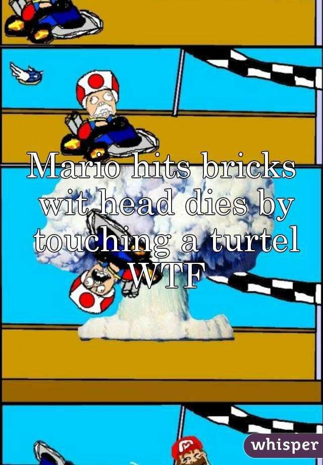 Mario hits bricks wit head dies by touching a turtel WTF