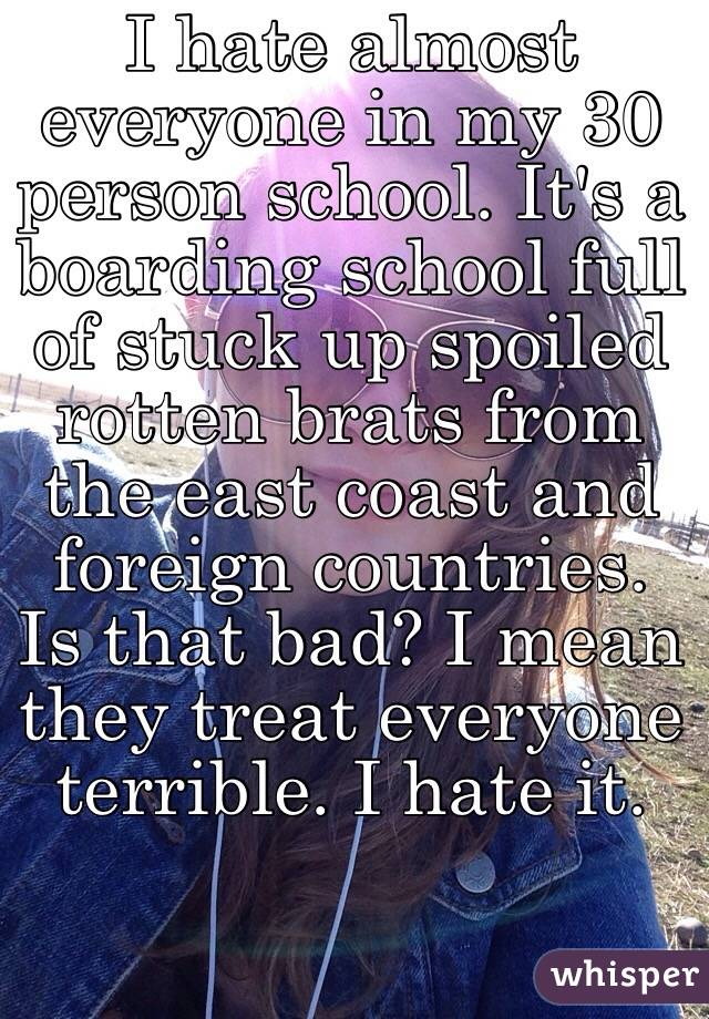I hate almost everyone in my 30 person school. It's a boarding school full of stuck up spoiled rotten brats from the east coast and foreign countries. Is that bad? I mean they treat everyone terrible. I hate it.