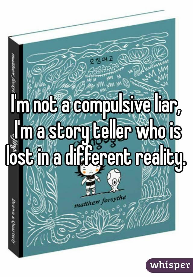 I'm not a compulsive liar, I'm a story teller who is lost in a different reality.