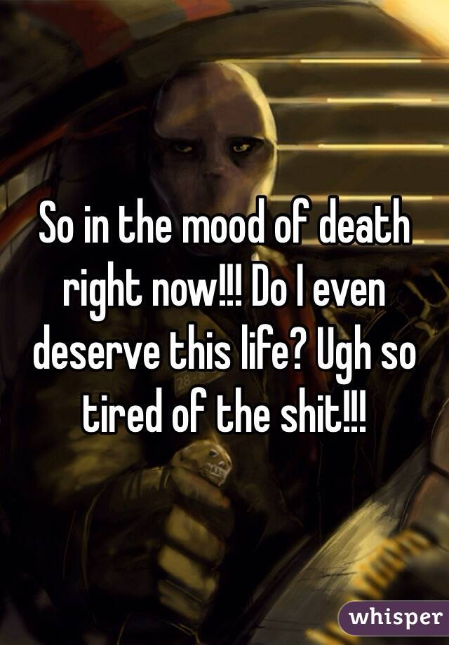 So in the mood of death right now!!! Do I even deserve this life? Ugh so tired of the shit!!!