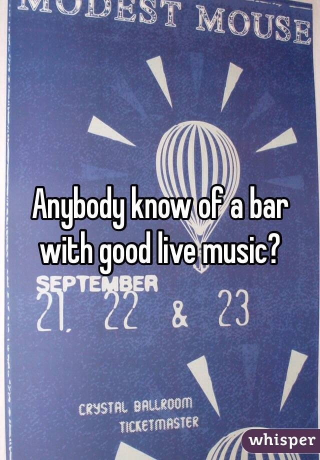Anybody know of a bar with good live music?
