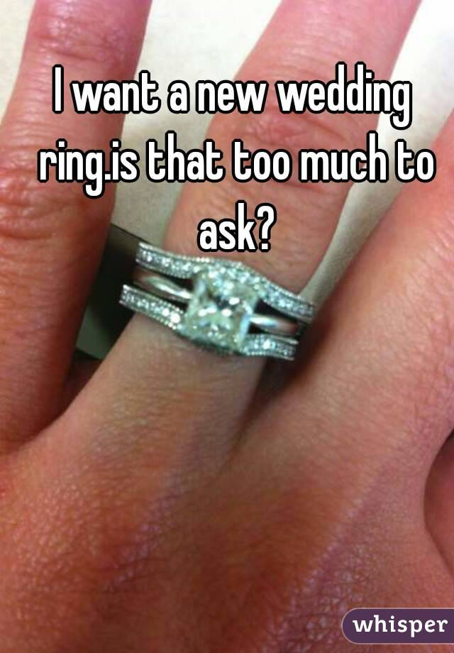 I want a new wedding ring.is that too much to ask?