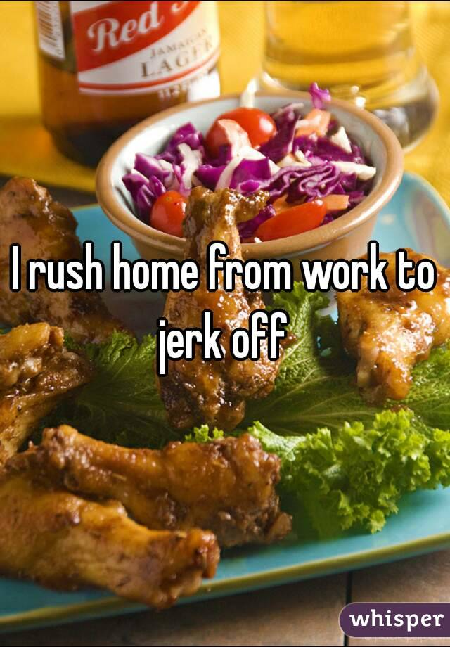 I rush home from work to jerk off