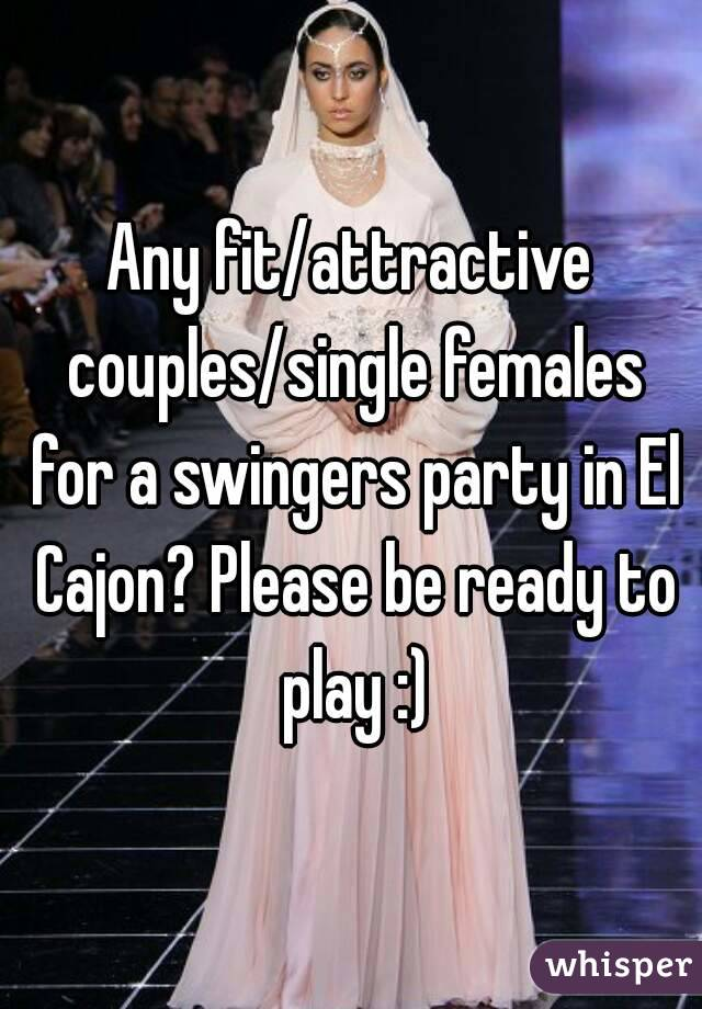 Any fit/attractive couples/single females for a swingers party in El Cajon? Please be ready to play :)