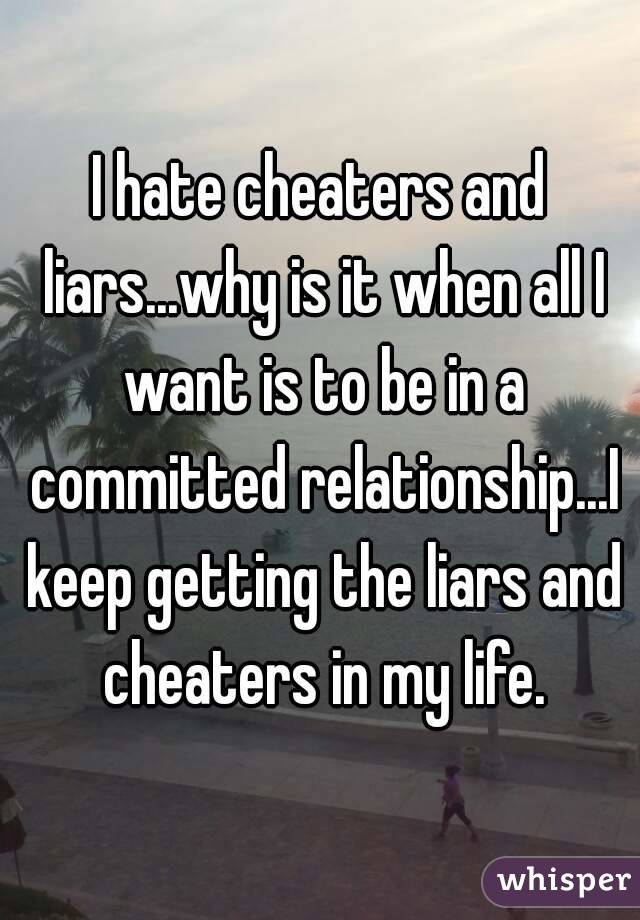 I hate cheaters and liars...why is it when all I want is to be in a committed relationship...I keep getting the liars and cheaters in my life.