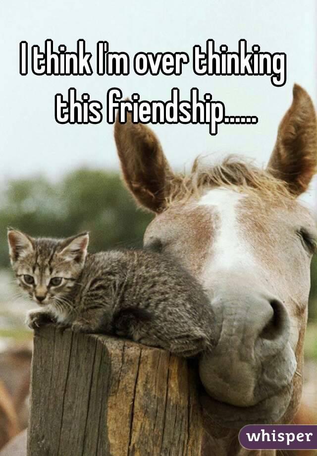 I think I'm over thinking this friendship......
