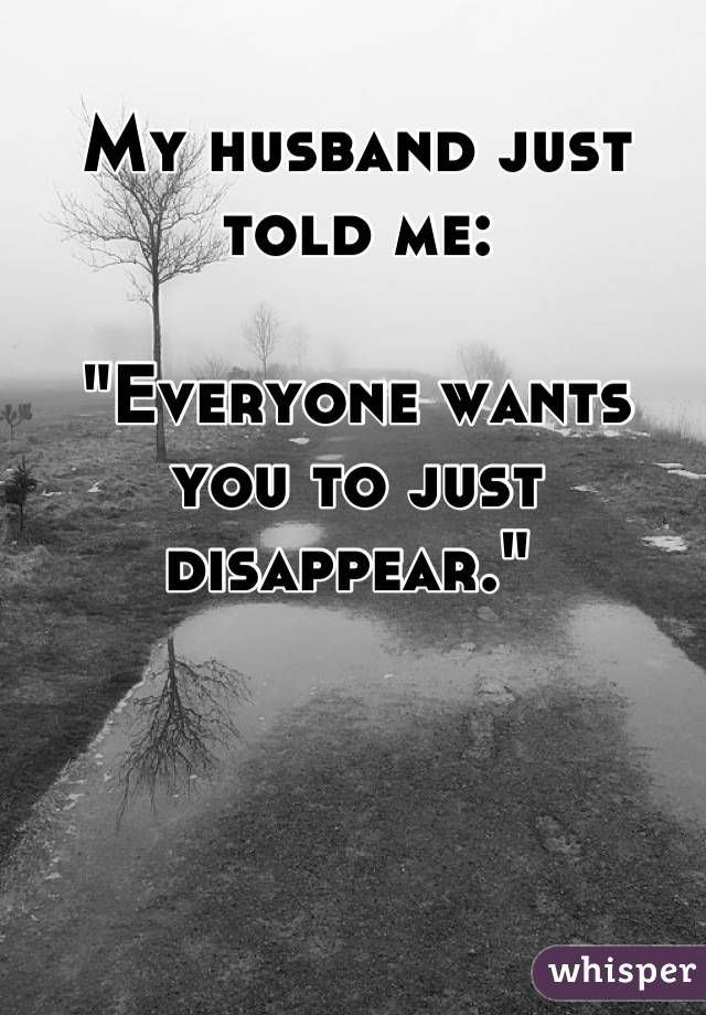 """My husband just told me:   """"Everyone wants you to just disappear."""""""