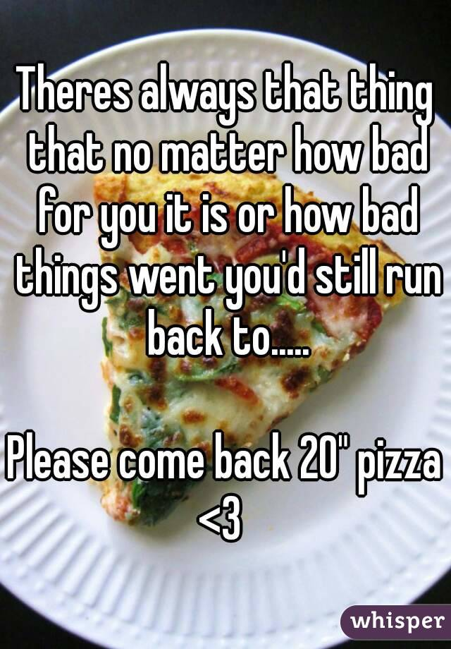 """Theres always that thing that no matter how bad for you it is or how bad things went you'd still run back to.....  Please come back 20"""" pizza <3"""