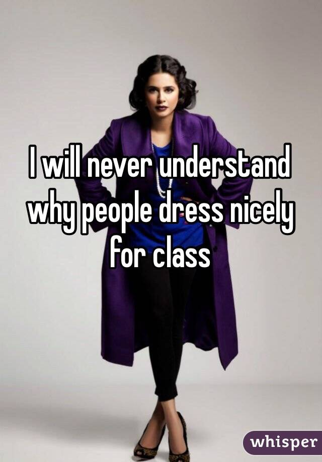 I will never understand why people dress nicely for class