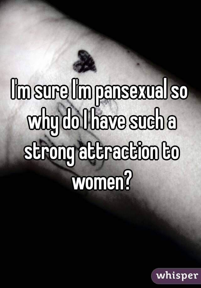 I'm sure I'm pansexual so why do I have such a strong attraction to women?