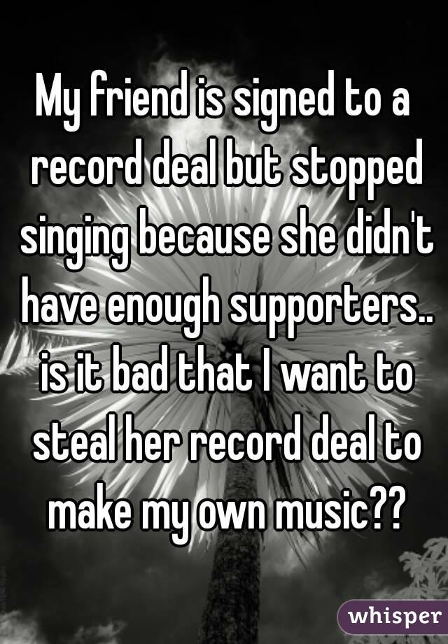 My friend is signed to a record deal but stopped singing because she didn't have enough supporters.. is it bad that I want to steal her record deal to make my own music??