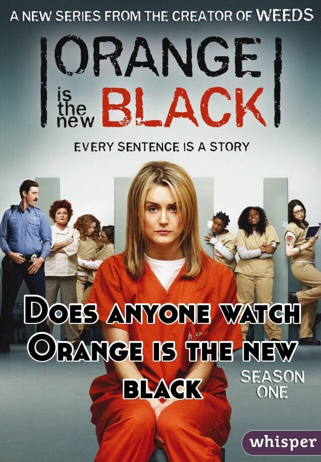 Does anyone watch Orange is the new black