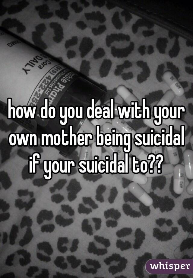 how do you deal with your own mother being suicidal if your suicidal to??