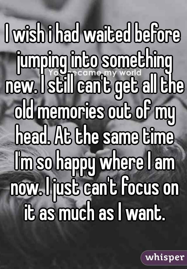 I wish i had waited before jumping into something new. I still can't get all the old memories out of my head. At the same time I'm so happy where I am now. I just can't focus on it as much as I want.