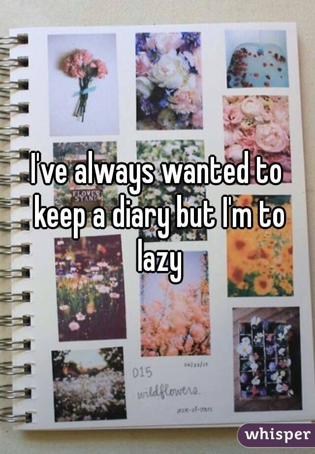 I've always wanted to keep a diary but I'm to lazy