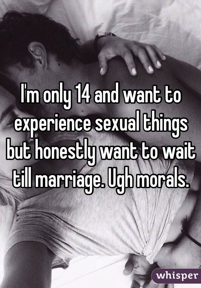 I'm only 14 and want to experience sexual things but honestly want to wait till marriage. Ugh morals.