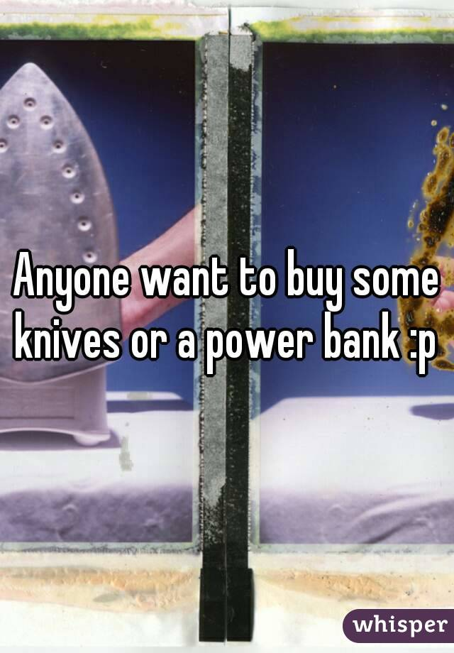 Anyone want to buy some knives or a power bank :p