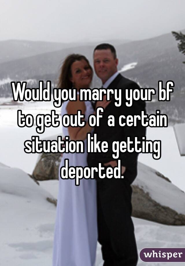 Would you marry your bf to get out of a certain situation like getting deported.